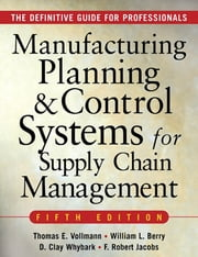 MANUFACTURING PLANNING AND CONTROL SYSTEMS FOR SUPPLY CHAIN MANAGEMENT - The Definitive Guide for Professionals ebook by Thomas Vollmann,William Berry,David Clay Whybark,F. Robert Jacobs