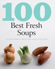 100 Best Fresh Soups (Love Food) - The Ultimate Ingredients for Delicious Soups Including 100 Tasty Recipes ebook by Parragon Books Ltd,Love Food Editors