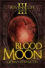 Blood Moon - The Ravenscliff Series - Book Three ebook by Geoffrey Huntington
