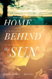Home Behind the Sun - Connect with God in the Brilliance of the Everyday ebook by Timothy D. Willard,Jason Locy