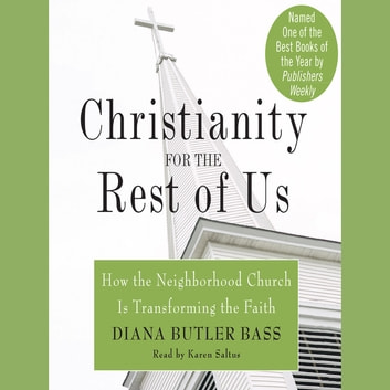 Christianity for the Rest of Us - How the Neighborhood Church Is Transforming the Faith audiobook by Diana Butler Bass