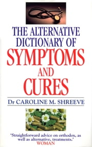 Alternative Dictionary Of Symptoms And Cures - A Comprehensive Guide to Diseases and Their Orthodox and Alternative Remedies ebook by Dr Dr Caroline Shreeve