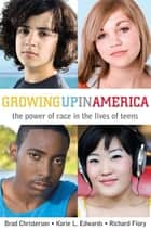 Growing Up in America - The Power of Race in the Lives of Teens ebook by Richard Flory, Korie L. Edwards, Brad Christerson