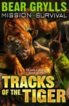 Mission Survival 4: Tracks of the Tiger ebook by Bear Grylls