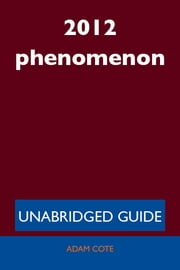 2012 phenomenon - Unabridged Guide ebook by Adam Cote