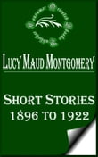 Complete Lucy Maud Montgomery Short Stories, 1896 to 1922
