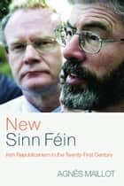 New Sinn Féin - Irish Republicanism in the Twenty-First Century ebook de Agnès Maillot