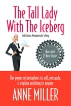 The Tall Lady With the Iceberg: The Power of Metaphor to Sell, Persuade & Explain Anything to Anyone ebook by Anne Miller