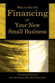 How to Get the Financing for Your New Small Business - Innovative Solutions from the Experts Who Do It Every Day ebook by Sharon Fullen