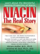 Niacin: The Real Story ebook by Abram Hoffer, MD, PhD, Andrew W. Saul, PhD & Harold D. Foster, PhD