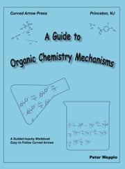 A Guide to Organic Chemistry Mechanisms, eBook version ebook by Wepplo, Peter
