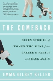 The Comeback - Seven Stories of Women Who Went from Career to Family and Back Again ebook by Emma Gilbey Keller