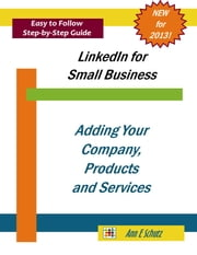 LinkedIn: Adding Your Company, Products and Services ebook by Ann E Schutz