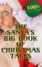 The Santa's Big Book of Christmas Tales: 500+ Novels, Stories, Poems, Carols & Legends - Silent Night, The Gift of the Magi, A Christmas Carol, Christmas-Tree Land, The Three Kings… ebook by Mark Twain, Beatrix Potter, Louisa May Alcott,...