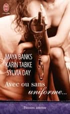 Avec ou sans uniforme… - Trois nouvelles voluptueuses auprès d'hommes en uniforme, écrites par les plus grands auteurs de la romance. Des instants de sensualité garantis. ebook by Maya Banks, Sylvia Day, Karin Tabke
