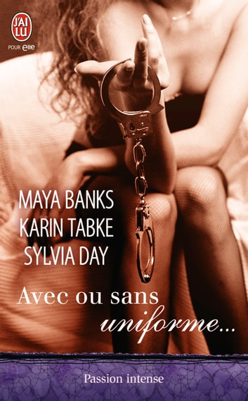 Avec ou sans uniforme… - Trois nouvelles voluptueuses auprès d'hommes en uniforme, écrites par les plus grands auteurs de la romance. Des instants de sensualité garantis. ebook by Maya Banks,Sylvia Day,Karin Tabke