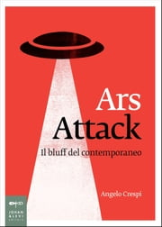 Ars Attack. Il bluff del contemporaneo ebook by Angelo Crespi