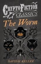 The Worm (Cryptofiction Classics - Weird Tales of Strange Creatures) ebook by David H. Keller