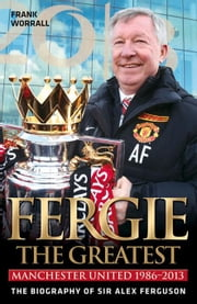 Fergie the Greatest: Manchester United 1986-2013: The Biography of Sir Alex Ferguson ebook by Worrall, Frank