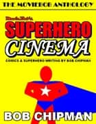Moviebob's Superhero Cinema: Comics & Superhero Writing from Bob Chipman ebook by Bob Chipman