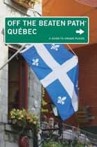 Quebec Off the Beaten Path® - A Guide to Unique Places ebook by Katharine Fletcher, Eric Fletcher