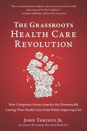 The Grassroots Health Care Revolution - How Companies Across America Are Dramatically Cutting Their Health Care Costs While Improving Care ebook by John  Torinus