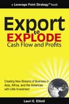 Export to Explode Cash Flow and Profits: Creating New Streams of Business in Asia, Africa and the Americas with Little Investment eBook by Lauri Elliott