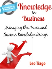 Knowledge in Business: Managing the Power and Success Knowledge Brings ebook by Leo Tiago