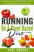 Running On A Plant Based Diet: How Eating Unprocessed Organic Food Can Improve Athletic Performance ebook by Paul Rogers