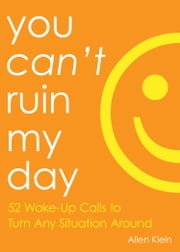 You Can't Ruin My Day - 52 Wake-Up Calls to Turn Any Situation Around ebook by Allen Klein,Ph.D. Kristine Carlson