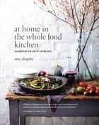 At Home in the Whole Food Kitchen - Celebrating the Art of Eating Well ebook by Amy Chaplin, Johnny Miller