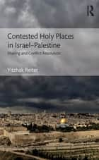 Contested Holy Places in Israel–Palestine - Sharing and Conflict Resolution ebook by Yitzhak Reiter