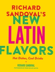 Richard Sandovals New Latin Flavors - Hot Dishes, Cool Drinks ebook by Richard Sandoval,Penny De Los Santos