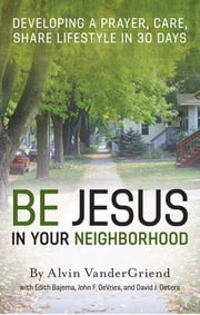 Be Jesus in Your Neighborhood - Developing a Prayer, Care, Share Lifestyle in 30 Days ebook by Dr. Alvin VanderGriend