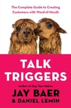 Talk Triggers - The Complete Guide to Creating Customers with Word of Mouth eBook by Jay Baer, Daniel Lemin
