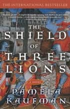 Shield of Three Lions - A Novel ebook by Pamela Kaufman