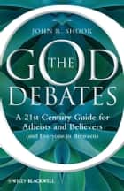 The God Debates - A 21st Century Guide for Atheists and Believers (and Everyone in Between) ebook by John R. Shook