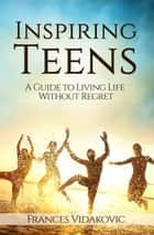 Inspiring Teens: A Guide To Living Life Without Regret ebook by Frances Vidakovic