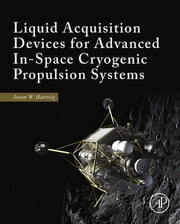 Liquid Acquisition Devices for Advanced In-Space Cryogenic Propulsion Systems ebook by Jason William Hartwig