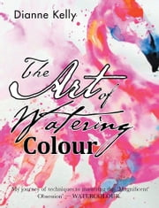 The Art of Watering Colour ebook by Dianne Kelly