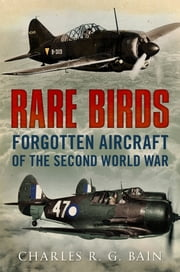 Rare Birds: Forgotten Aircraft of the Second World War ebook by Charles R. G. Bain