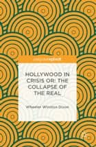 Hollywood in Crisis or: The Collapse of the Real ebook by Wheeler Winston Dixon