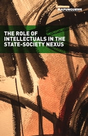 Role of Intellectuals - In the State-Society Nexus ebook by Mapungubwe Institute for Strategic Reflection (MISTRA),Nomboniso Gasa,Z. Pallo Jordan,Desiree Lewis,Ibbo Mandaza,Xolela Mangcu,Tshilidzi Marwala,David Moore,Mcebisi Ndletyana,Joel Netshitenzhe,Ayanda Ntsaluba,Ari Sitas,Ben Turok,Nicholas Wolpe