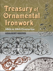 Treasury of Ornamental Ironwork - 16th to 18th Centuries ebook by Adalbert Roeper