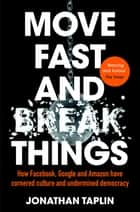 Move Fast and Break Things - How Facebook, Google, and Amazon Have Cornered Culture and What It Means For All Of Us eBook by Jonathan Taplin