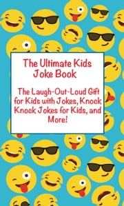 Ultimate Kids Joke Book - The Laugh Out Loud Gift for Kids with Jokes, Knock Knock Jokes for Kids, and Mor More ebook by Joke Books for Kids