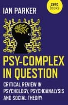 Psy-Complex in Question - Critical Review In Psychology, Psychoanalysis And Social Theory ebook by Ian Parker