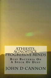 Atheists, Agnostics, Progressive Minds: Busy Bacteria On A Speck Of Dust ebook by John Cannon