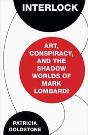 Interlock - Art, Conspiracy, and the Shadow Worlds of Mark Lombardi ebook by Patricia Goldstone