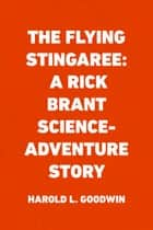 The Flying Stingaree: A Rick Brant Science-Adventure Story ebook by Harold L. Goodwin